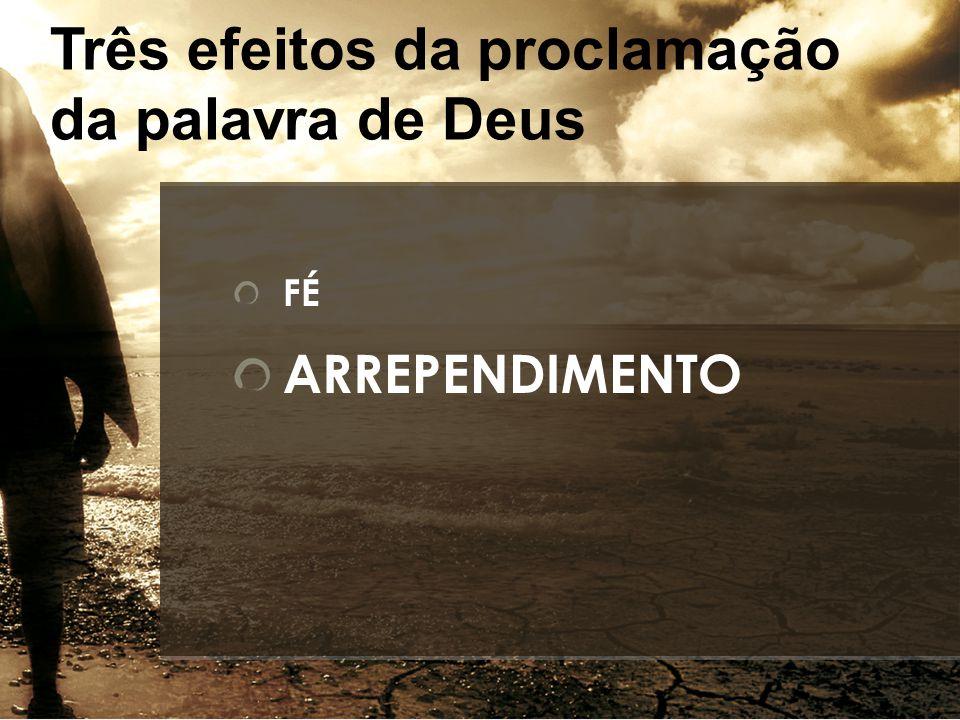 FÉ ARREPENDIMENTO Três efeitos da proclamação da palavra de Deus