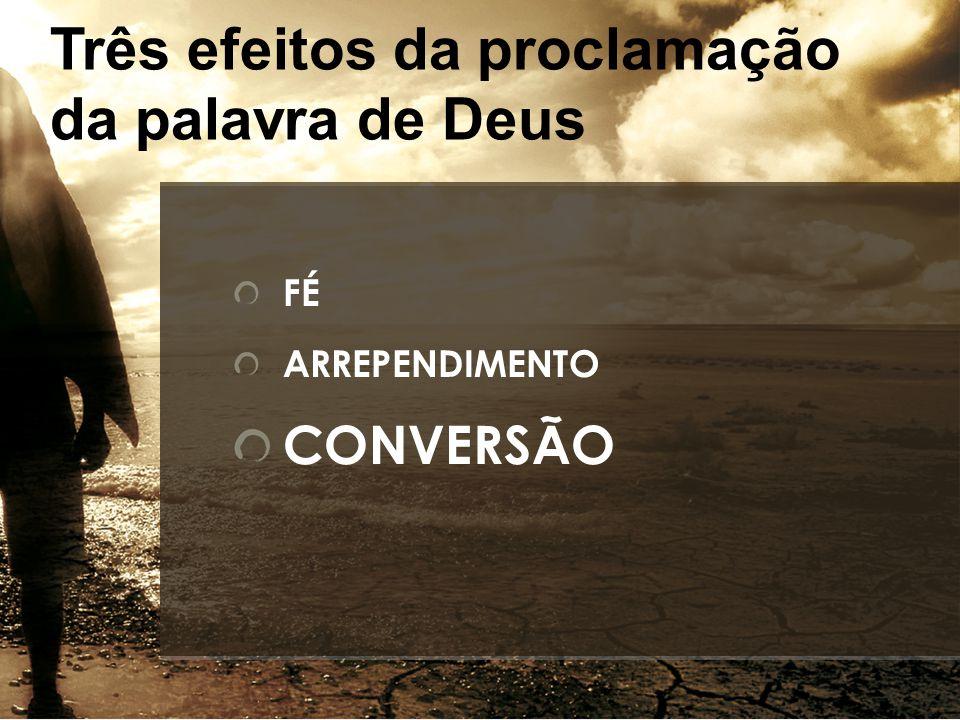 FÉ ARREPENDIMENTO CONVERSÃO Três efeitos da proclamação da palavra de Deus