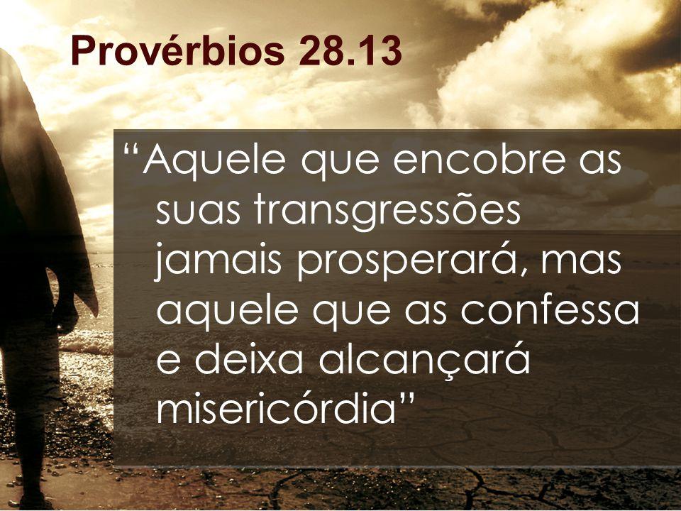"""Provérbios 28.13 """"Aquele que encobre as suas transgressões jamais prosperará, mas aquele que as confessa e deixa alcançará misericórdia"""""""