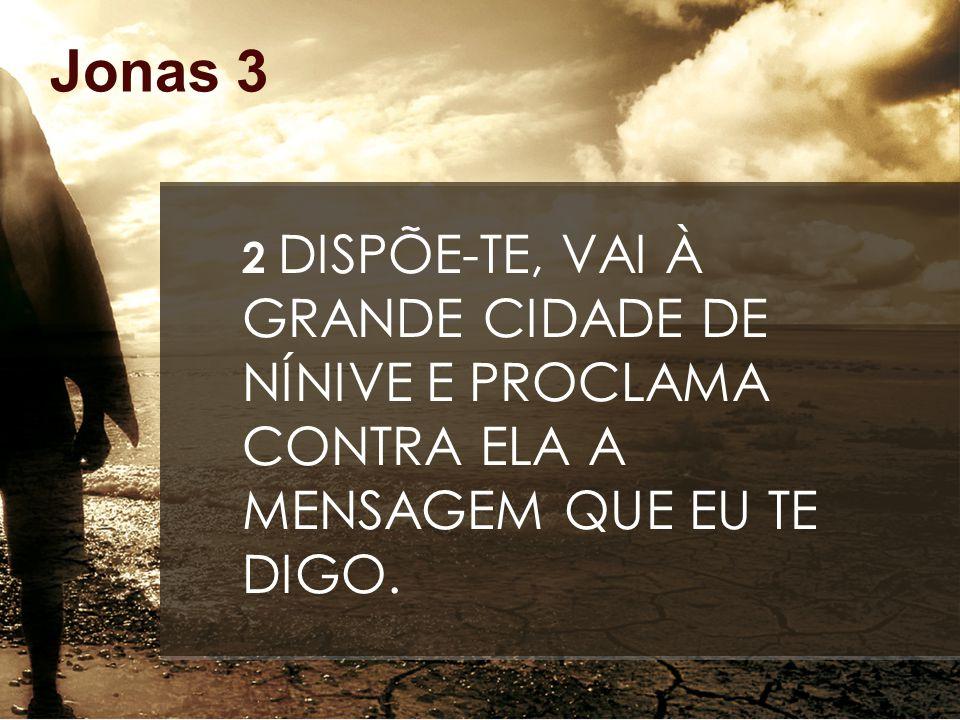 Jonas 3 2 DISPÕE-TE, VAI À GRANDE CIDADE DE NÍNIVE E PROCLAMA CONTRA ELA A MENSAGEM QUE EU TE DIGO.