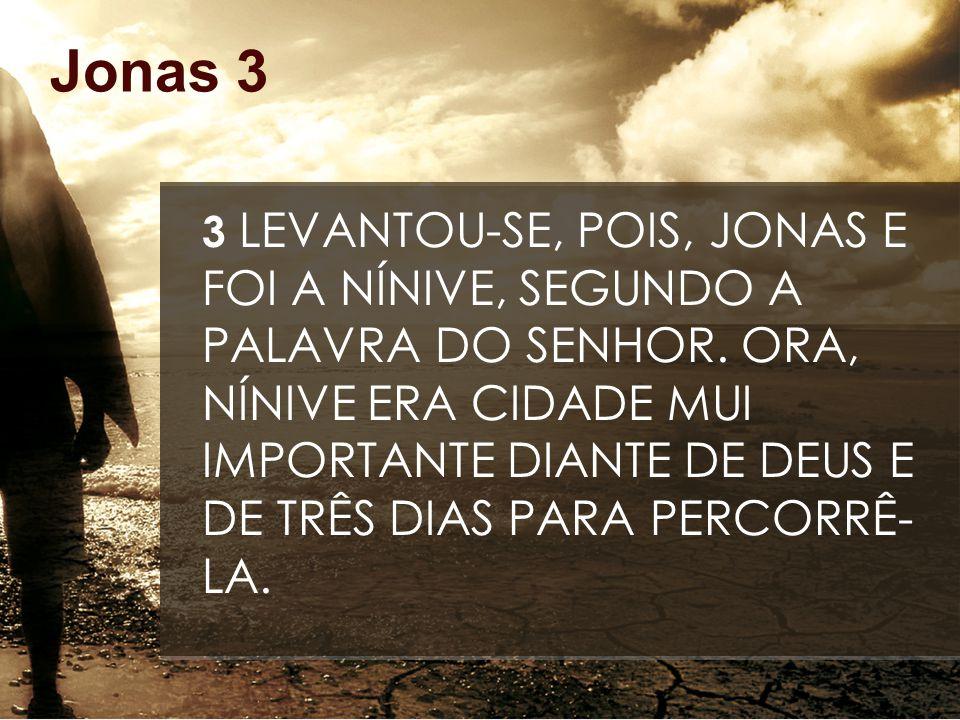 Jonas 3 3 LEVANTOU-SE, POIS, JONAS E FOI A NÍNIVE, SEGUNDO A PALAVRA DO SENHOR. ORA, NÍNIVE ERA CIDADE MUI IMPORTANTE DIANTE DE DEUS E DE TRÊS DIAS PA