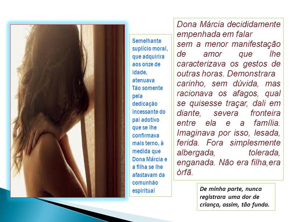 Olhar diferente de Dona Márcia, no aposento à porta fechada. Iniciara desde então, o conflito da vida inteira. A revelação inesperada ferira o espírit
