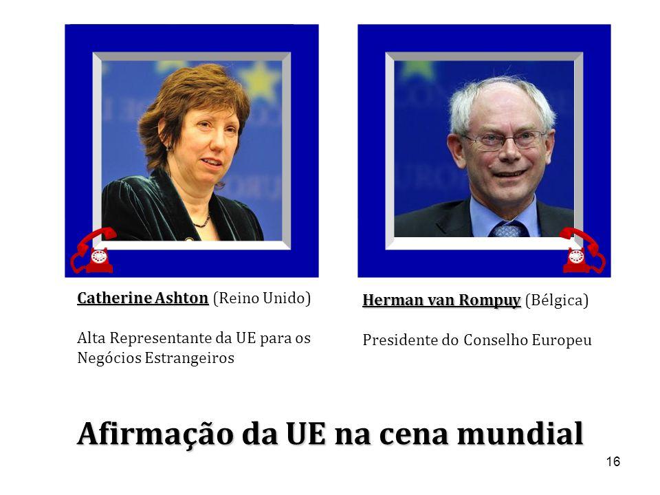16 Catherine Ashton Catherine Ashton (Reino Unido) Alta Representante da UE para os Negócios Estrangeiros Herman van Rompuy Herman van Rompuy (Bélgica) Presidente do Conselho Europeu Afirmação da UE na cena mundial