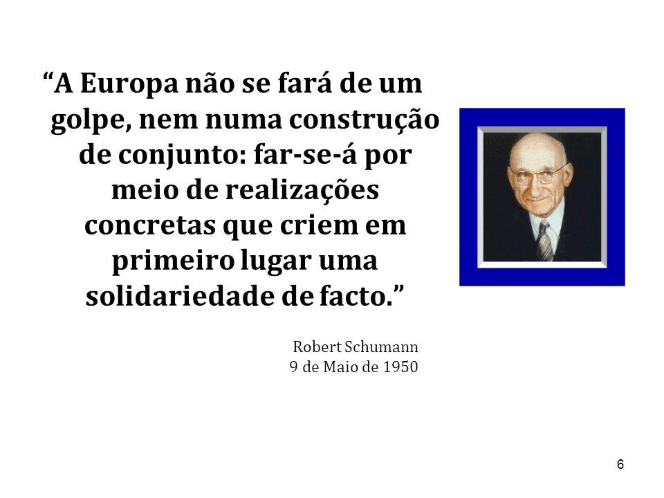 6 A Europa não se fará de um golpe, nem numa construção de conjunto: far-se-á por meio de realizações concretas que criem em primeiro lugar uma solidariedade de facto. Robert Schumann 9 de Maio de 1950