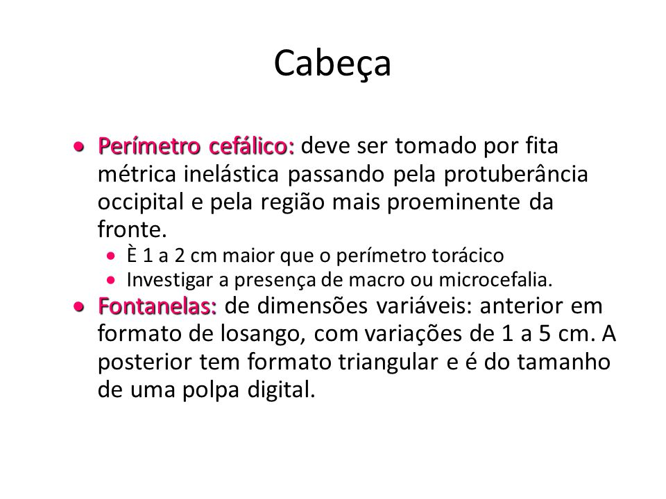 Cabeça  Perímetro cefálico:  Perímetro cefálico: deve ser tomado por fita métrica inelástica passando pela protuberância occipital e pela região mai