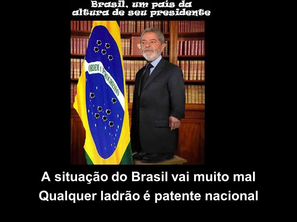 A situação do Brasil vai muito mal Qualquer ladrão é patente nacional