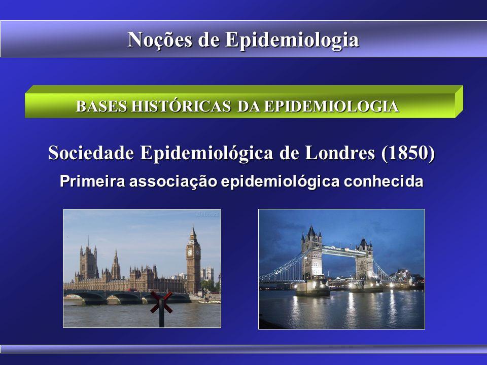 BASES HISTÓRICAS DA EPIDEMIOLOGIA Sociedade Epidemiológica de Londres (1850) Primeira associação epidemiológica conhecida Noções de Epidemiologia