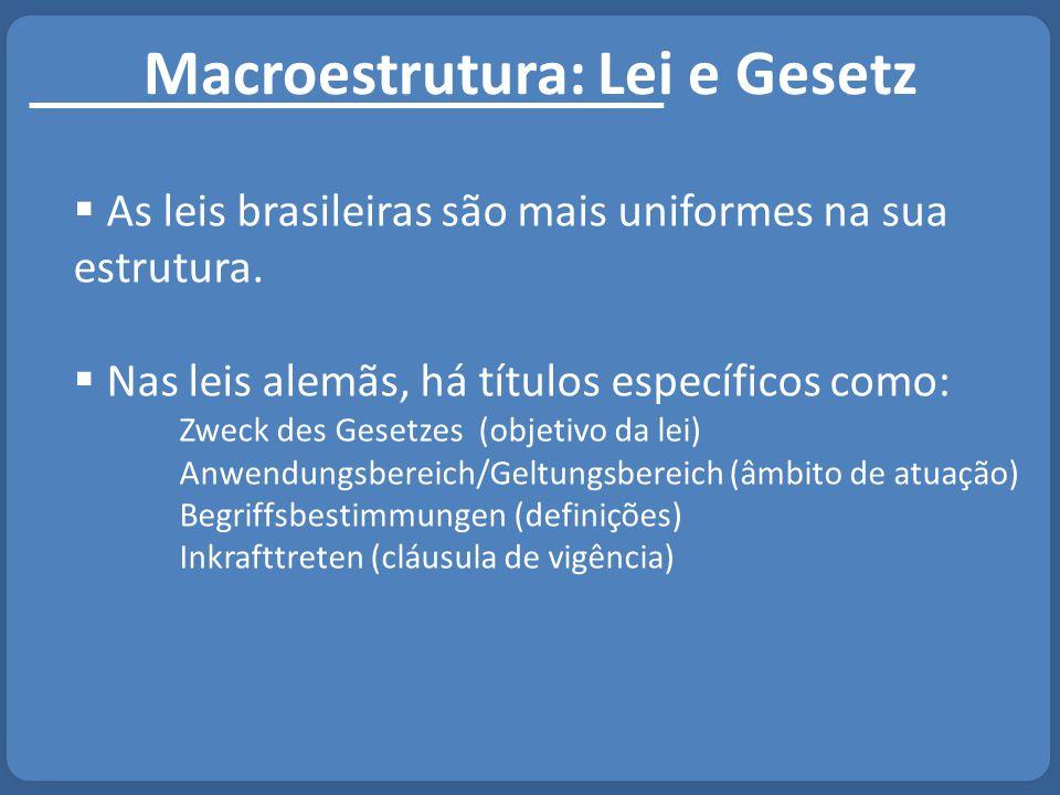 Macroestrutura: Lei e Gesetz  As leis brasileiras são mais uniformes na sua estrutura.  Nas leis alemãs, há títulos específicos como: Zweck des Gese