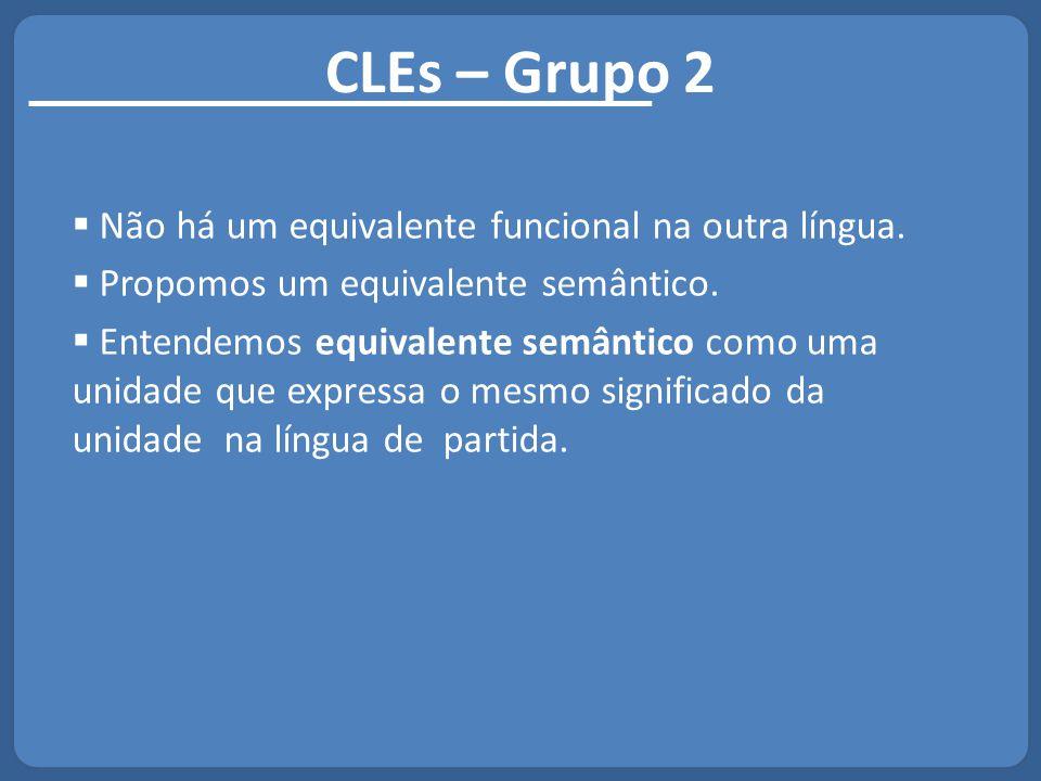 CLEs – Grupo 2  Não há um equivalente funcional na outra língua.  Propomos um equivalente semântico.  Entendemos equivalente semântico como uma uni