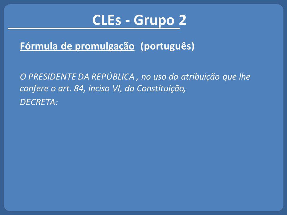 CLEs - Grupo 2 Fórmula de promulgação (português) O PRESIDENTE DA REPÚBLICA, no uso da atribuição que lhe confere o art. 84, inciso VI, da Constituiçã