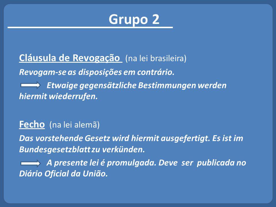 Grupo 2 Cláusula de Revogação (na lei brasileira) Revogam-se as disposições em contrário. Etwaige gegensätzliche Bestimmungen werden hiermit wiederruf