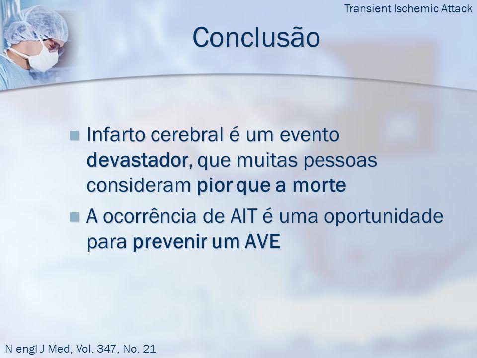 Conclusão  Infarto cerebral é um evento devastador, que muitas pessoas consideram pior que a morte  A ocorrência de AIT é uma oportunidade para prevenir um AVE Transient Ischemic Attack N engl J Med, Vol.