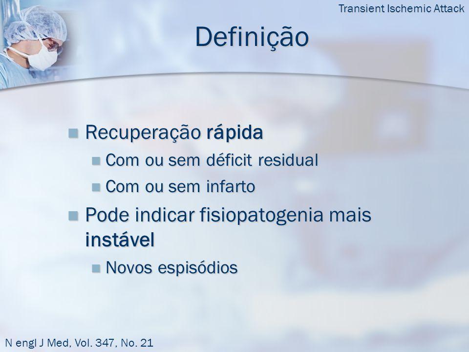 Definição  Recuperação rápida  Com ou sem déficit residual  Com ou sem infarto  Pode indicar fisiopatogenia mais instável  Novos espisódios Transient Ischemic Attack N engl J Med, Vol.