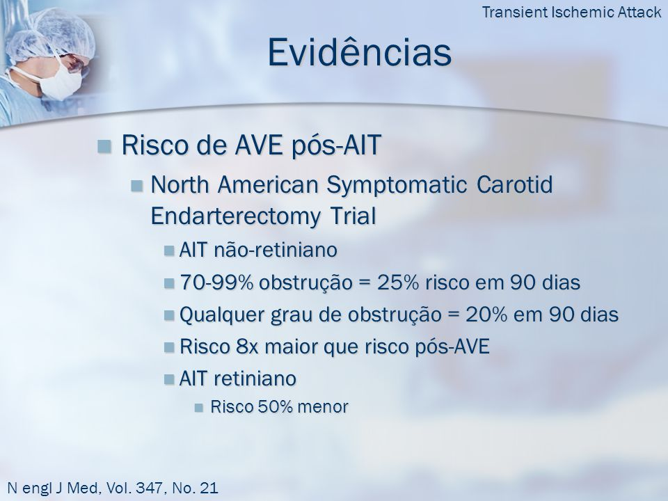 Evidências  Risco de AVE pós-AIT  North American Symptomatic Carotid Endarterectomy Trial  AIT não-retiniano  70-99% obstrução = 25% risco em 90 dias  Qualquer grau de obstrução = 20% em 90 dias  Risco 8x maior que risco pós-AVE  AIT retiniano  Risco 50% menor Transient Ischemic Attack N engl J Med, Vol.