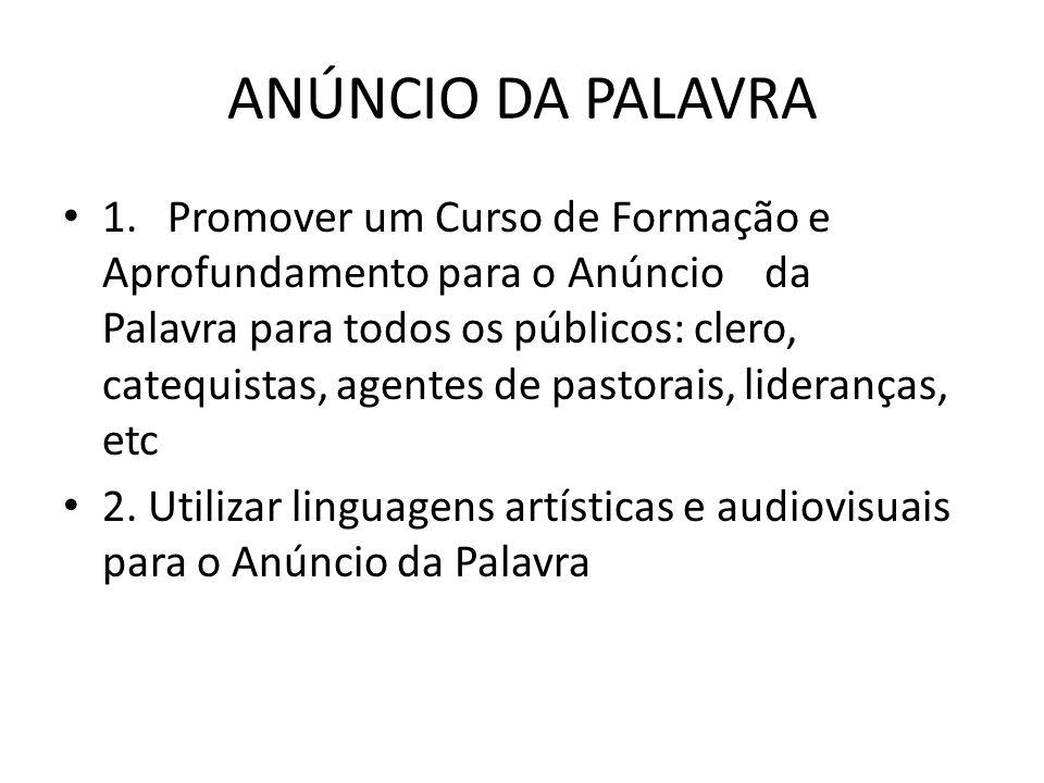 ANÚNCIO DA PALAVRA • 1.Promover um Curso de Formação e Aprofundamento para o Anúncio da Palavra para todos os públicos: clero, catequistas, agentes de pastorais, lideranças, etc • 2.