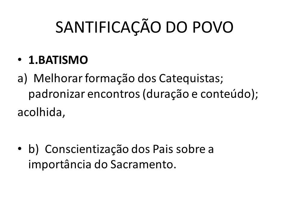 SANTIFICAÇÃO DO POVO • 1.BATISMO a) Melhorar formação dos Catequistas; padronizar encontros (duração e conteúdo); acolhida, • b) Conscientização dos Pais sobre a importância do Sacramento.