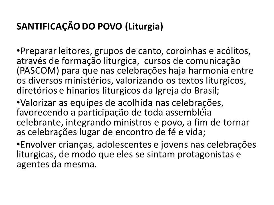 SANTIFICAÇÃO DO POVO (Liturgia) • Preparar leitores, grupos de canto, coroinhas e acólitos, através de formação liturgica, cursos de comunicação (PASCOM) para que nas celebrações haja harmonia entre os diversos ministérios, valorizando os textos liturgicos, diretórios e hinarios liturgicos da Igreja do Brasil; • Valorizar as equipes de acolhida nas celebrações, favorecendo a participação de toda assembléia celebrante, integrando ministros e povo, a fim de tornar as celebrações lugar de encontro de fé e vida; • Envolver crianças, adolescentes e jovens nas celebrações liturgicas, de modo que eles se sintam protagonistas e agentes da mesma.