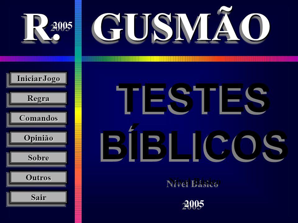 Iniciar Jogo Iniciar Jogo Iniciar Jogo Sair Opinião Regra Comandos R.R.GUSMÃOGUSMÃO TESTES BÍBLICOS Nível Básico Sobre Outros Outros 2005