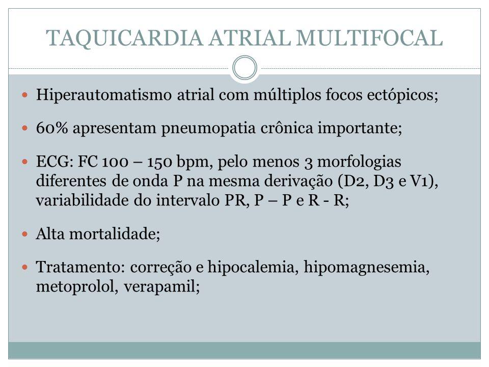 TAQUICARDIA ATRIAL MULTIFOCAL  Hiperautomatismo atrial com múltiplos focos ectópicos;  60% apresentam pneumopatia crônica importante;  ECG: FC 100