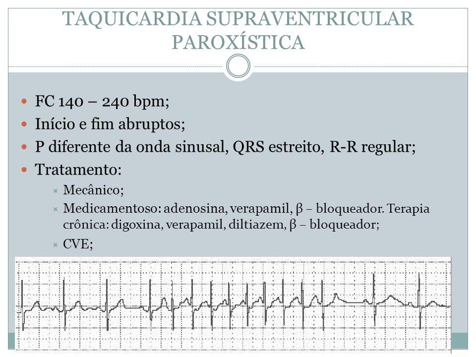 TAQUICARDIA SUPRAVENTRICULAR PAROXÍSTICA  FC 140 – 240 bpm;  Início e fim abruptos;  P diferente da onda sinusal, QRS estreito, R-R regular;  Trat