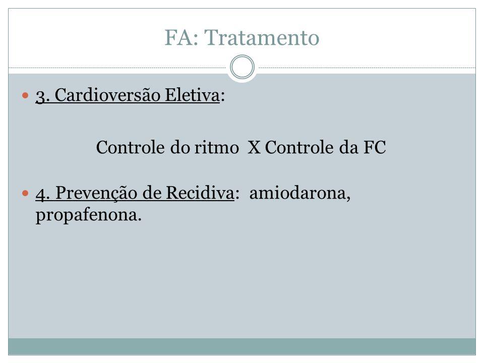 FA: Tratamento  3. Cardioversão Eletiva: Controle do ritmo X Controle da FC  4. Prevenção de Recidiva: amiodarona, propafenona.