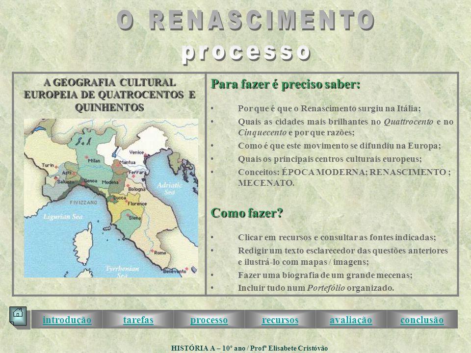 A GEOGRAFIA CULTURAL EUROPEIA DE QUATROCENTOS E QUINHENTOS Para fazer é preciso saber: •Por que é que o Renascimento surgiu na Itália; •Quais as cidades mais brilhantes no Quattrocento e no Cinquecento e por que razões; •Como é que este movimento se difundiu na Europa; •Quais os principais centros culturais europeus; •Conceitos: ÉPOCA MODERNA; RENASCIMENTO ; MECENATO.