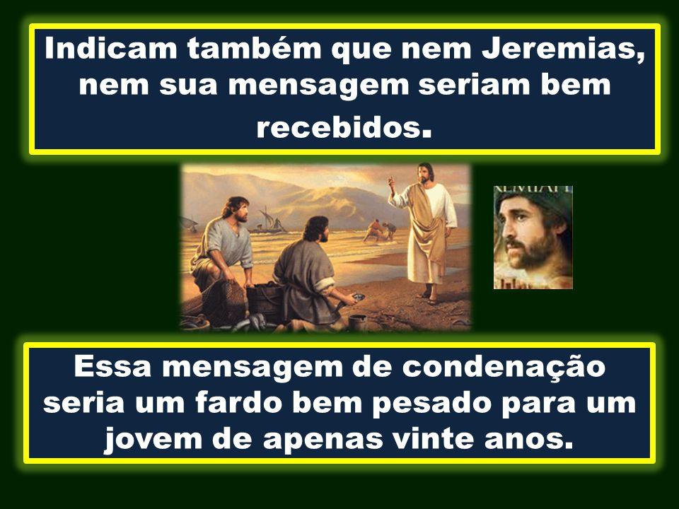 Indicam também que nem Jeremias, nem sua mensagem seriam bem recebidos. Essa mensagem de condenação seria um fardo bem pesado para um jovem de apenas