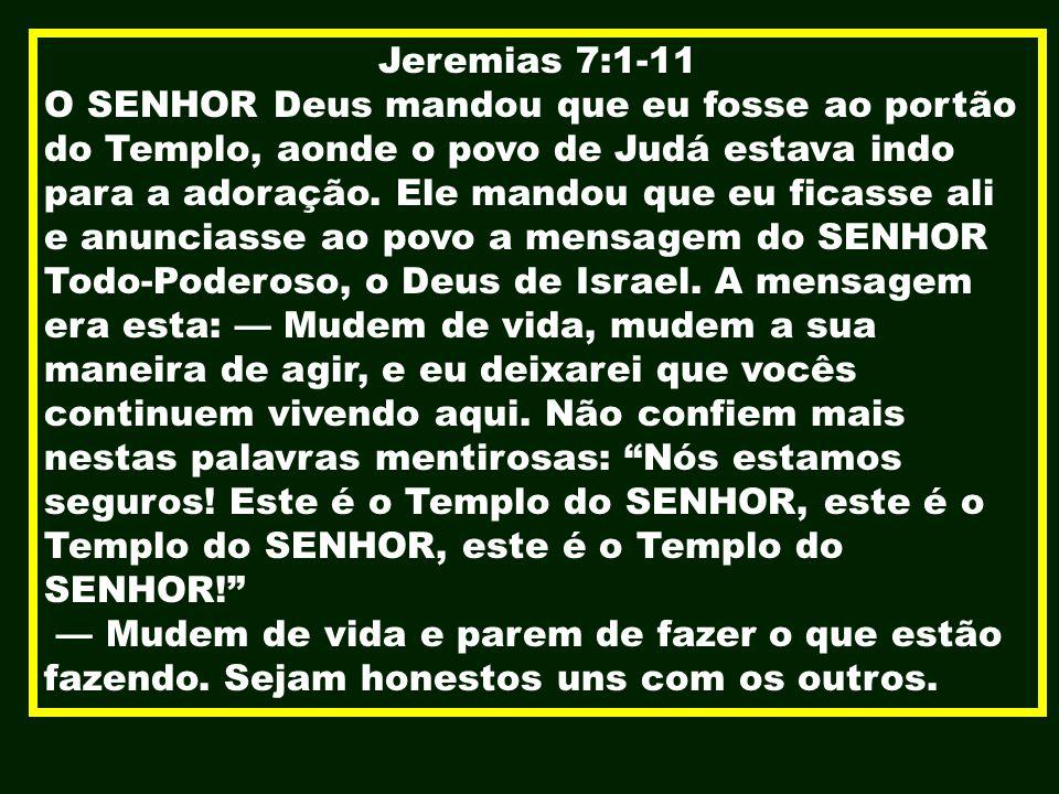 Jeremias 7:1-11 O SENHOR Deus mandou que eu fosse ao portão do Templo, aonde o povo de Judá estava indo para a adoração. Ele mandou que eu ficasse ali