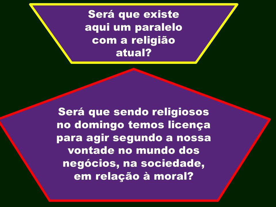 Será que existe aqui um paralelo com a religião atual? Será que sendo religiosos no domingo temos licença para agir segundo a nossa vontade no mundo d