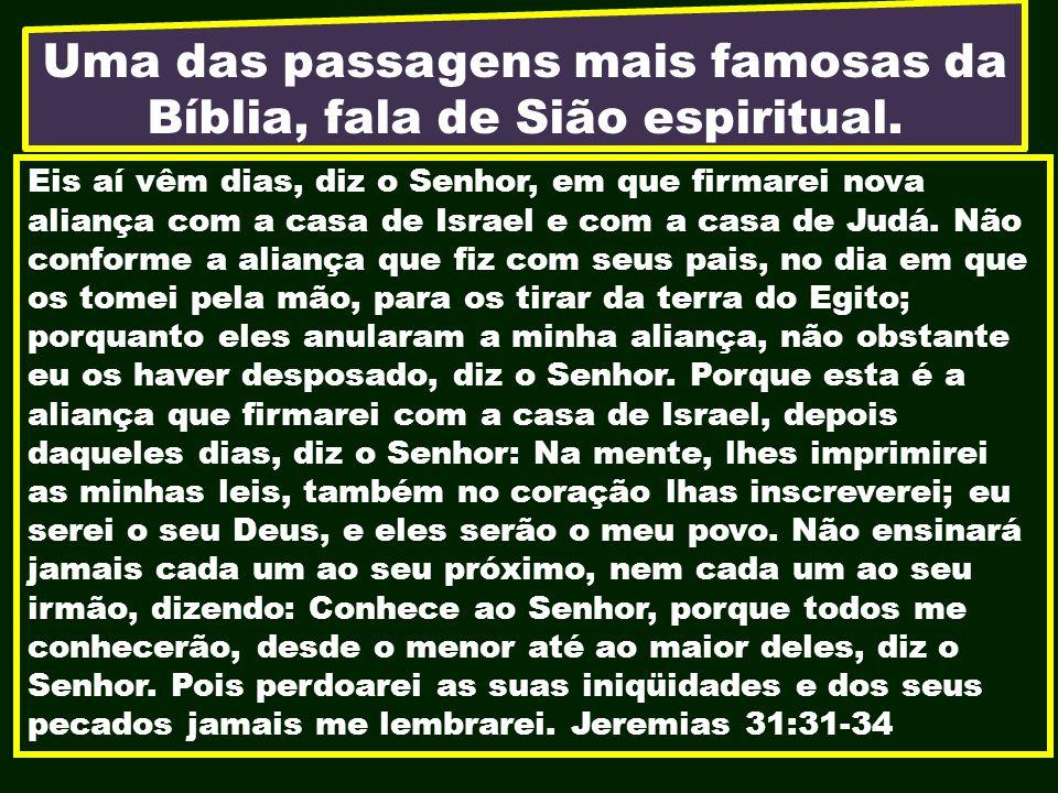 Uma das passagens mais famosas da Bíblia, fala de Sião espiritual. Eis aí vêm dias, diz o Senhor, em que firmarei nova aliança com a casa de Israel e