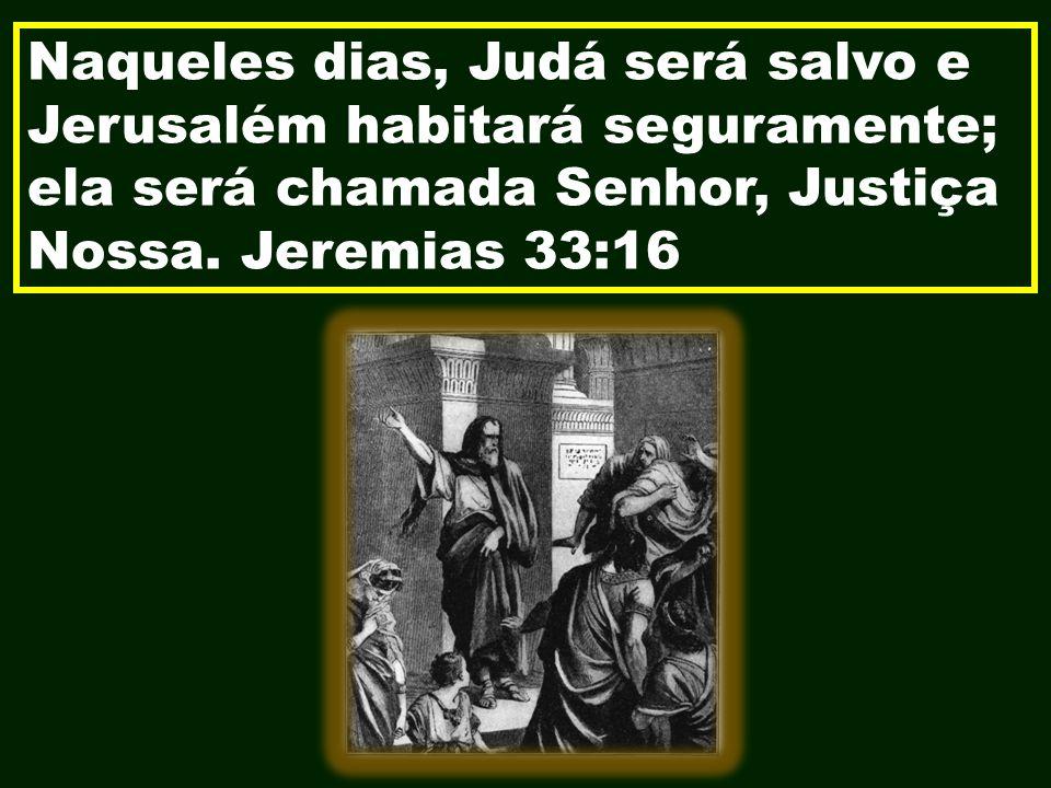 Naqueles dias, Judá será salvo e Jerusalém habitará seguramente; ela será chamada Senhor, Justiça Nossa. Jeremias 33:16