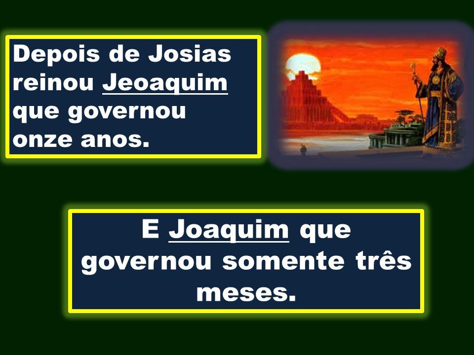 Depois de Josias reinou Jeoaquim que governou onze anos. E Joaquim que governou somente três meses.
