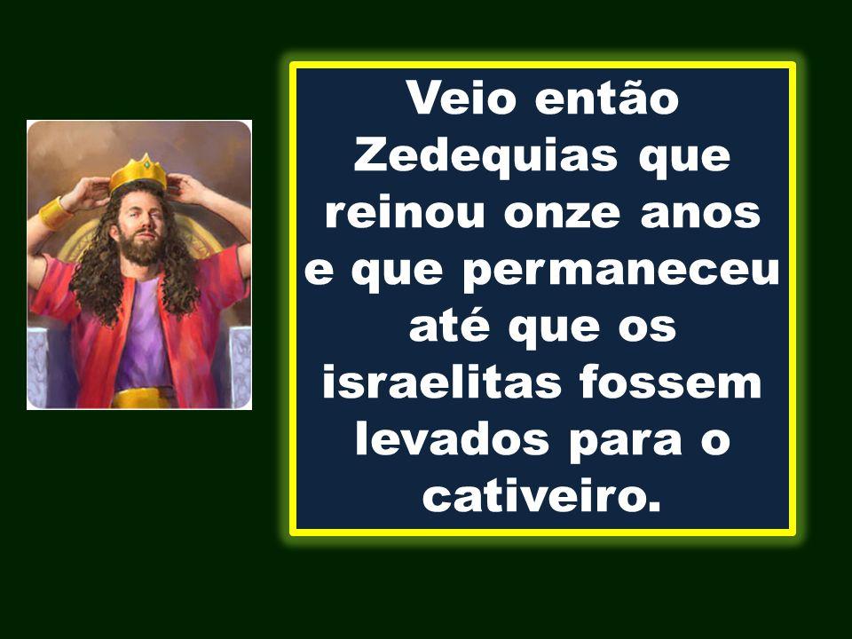 Veio então Zedequias que reinou onze anos e que permaneceu até que os israelitas fossem levados para o cativeiro.