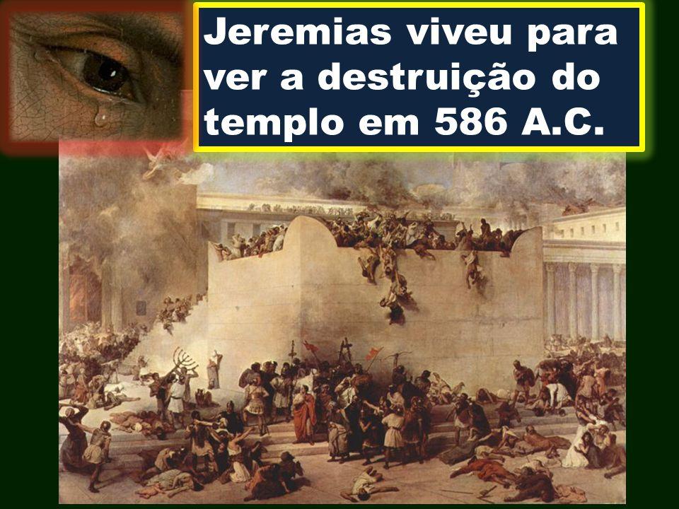 Jeremias viveu para ver a destruição do templo em 586 A.C.