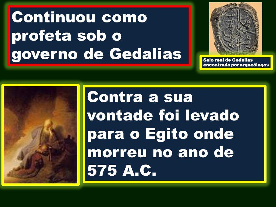 Continuou como profeta sob o governo de Gedalias Contra a sua vontade foi levado para o Egito onde morreu no ano de 575 A.C. Selo real de Gedalias enc