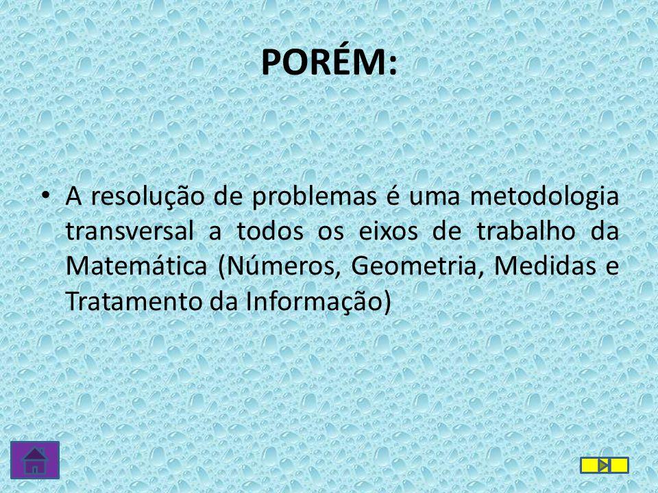 • A resolução de problemas é uma metodologia transversal a todos os eixos de trabalho da Matemática (Números, Geometria, Medidas e Tratamento da Infor