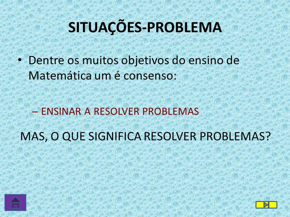 • Dentre os muitos objetivos do ensino de Matemática um é consenso: – ENSINAR A RESOLVER PROBLEMAS SITUAÇÕES-PROBLEMA MAS, O QUE SIGNIFICA RESOLVER PR