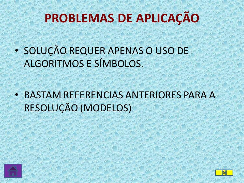 PROBLEMAS DE APLICAÇÃO • SOLUÇÃO REQUER APENAS O USO DE ALGORITMOS E SÍMBOLOS. • BASTAM REFERENCIAS ANTERIORES PARA A RESOLUÇÃO (MODELOS)