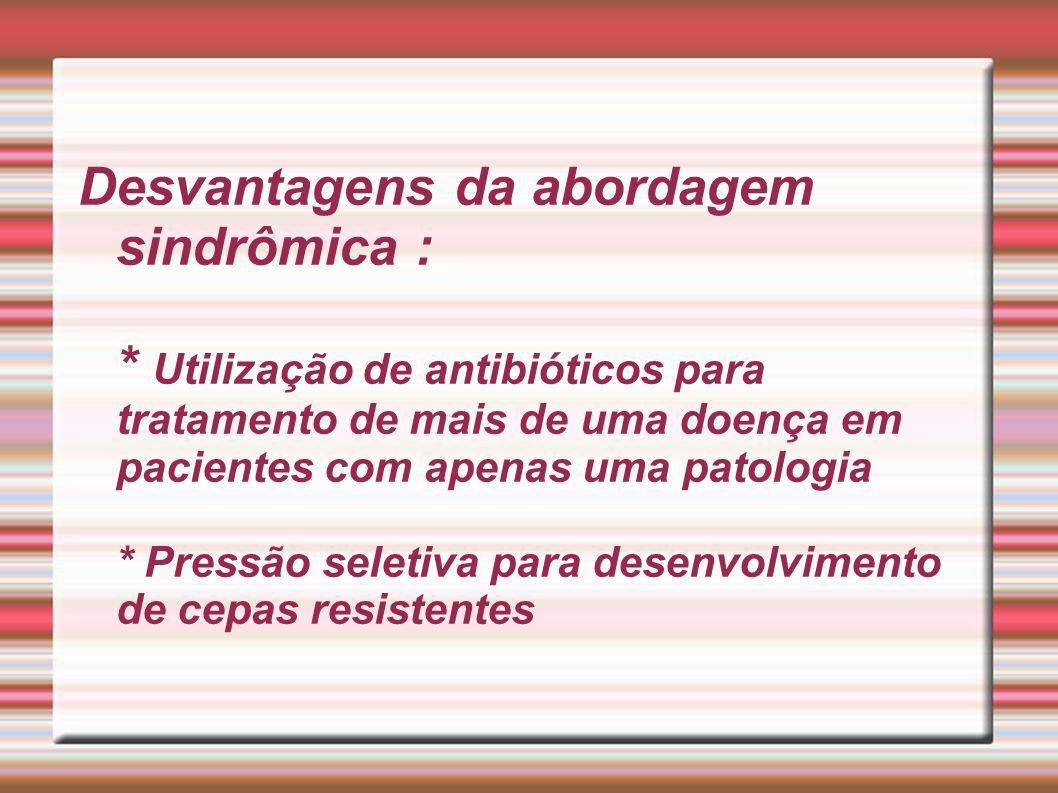 Desvantagens da abordagem sindrômica : * Utilização de antibióticos para tratamento de mais de uma doença em pacientes com apenas uma patologia * Pres
