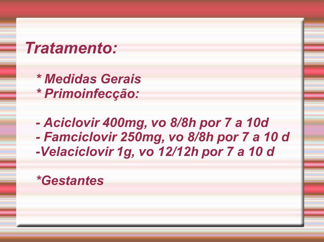 Tratamento: * Medidas Gerais * Primoinfecção: - Aciclovir 400mg, vo 8/8h por 7 a 10d - Famciclovir 250mg, vo 8/8h por 7 a 10 d -Velaciclovir 1g, vo 12