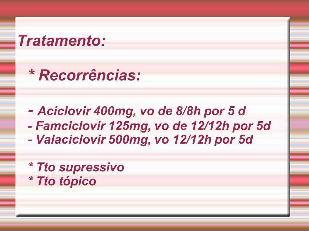 Tratamento: * Recorrências: - Aciclovir 400mg, vo de 8/8h por 5 d - Famciclovir 125mg, vo de 12/12h por 5d - Valaciclovir 500mg, vo 12/12h por 5d * Tt