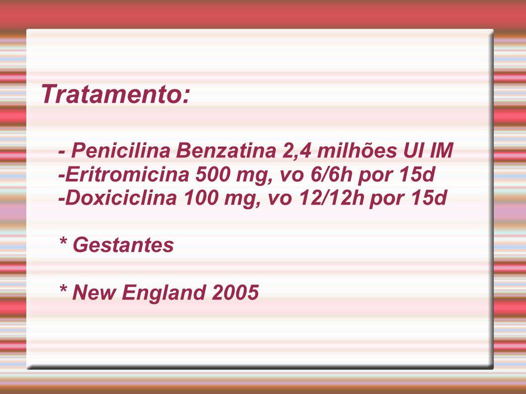 Tratamento: - Penicilina Benzatina 2,4 milhões UI IM -Eritromicina 500 mg, vo 6/6h por 15d -Doxiciclina 100 mg, vo 12/12h por 15d * Gestantes * New En