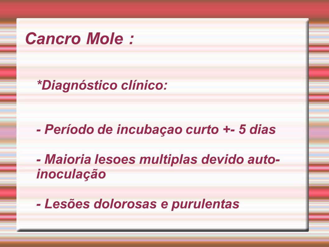 Cancro Mole : *Diagnóstico clínico: - Período de incubaçao curto +- 5 dias - Maioria lesoes multiplas devido auto- inoculação - Lesões dolorosas e pur