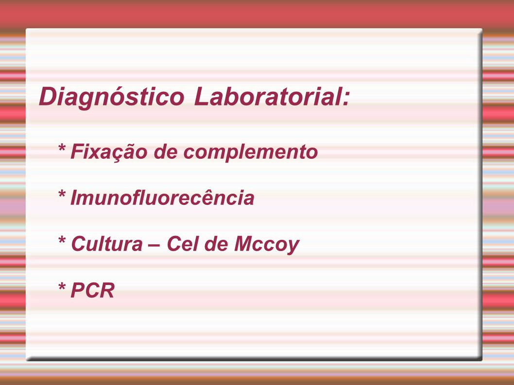 Diagnóstico Laboratorial: * Fixação de complemento * Imunofluorecência * Cultura – Cel de Mccoy * PCR