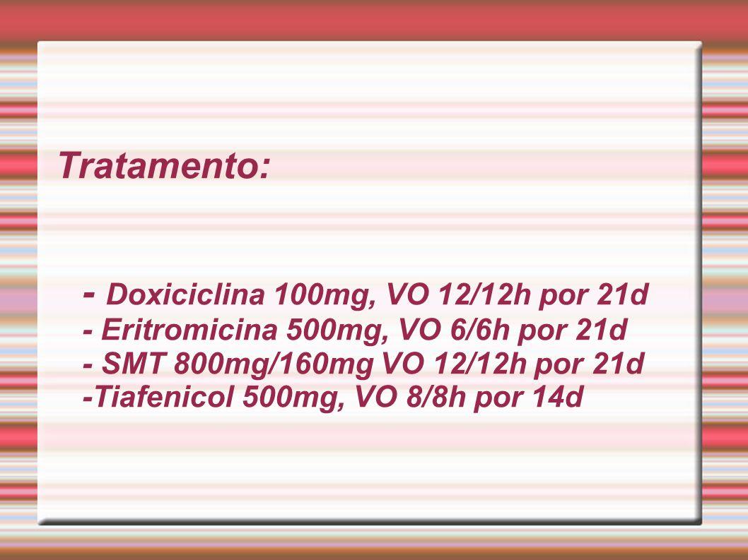 Tratamento: - Doxiciclina 100mg, VO 12/12h por 21d - Eritromicina 500mg, VO 6/6h por 21d - SMT 800mg/160mg VO 12/12h por 21d -Tiafenicol 500mg, VO 8/8