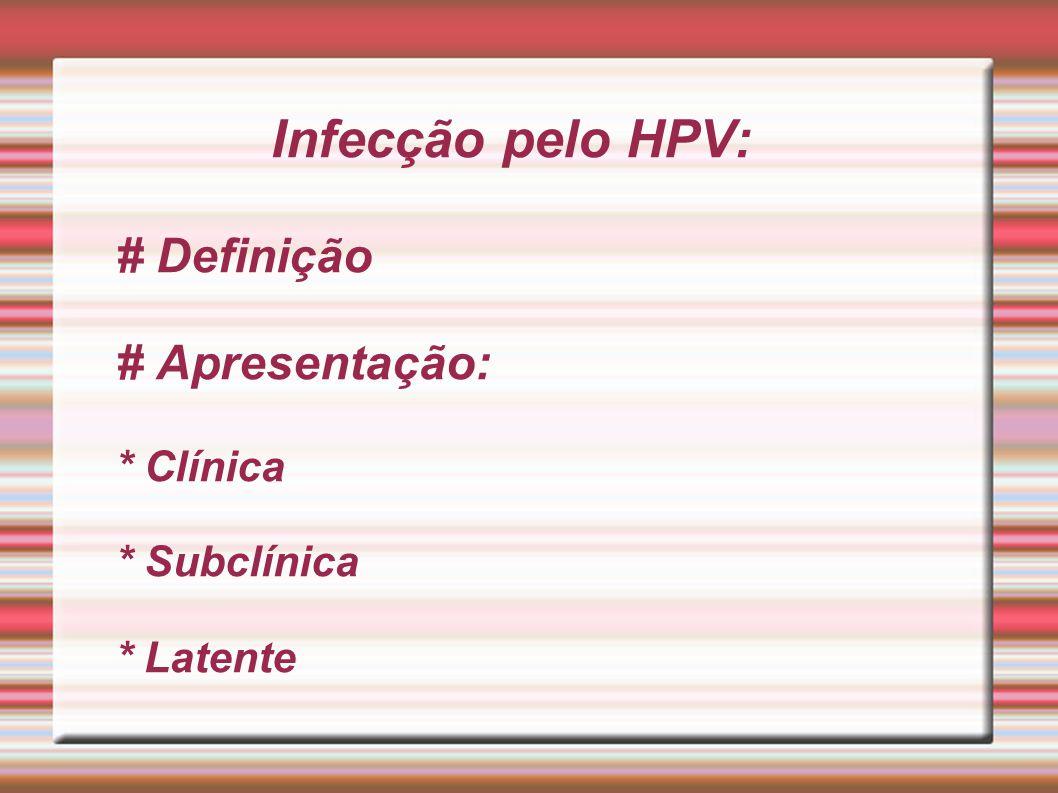 Infecção pelo HPV: # Definição # Apresentação: * Clínica * Subclínica * Latente