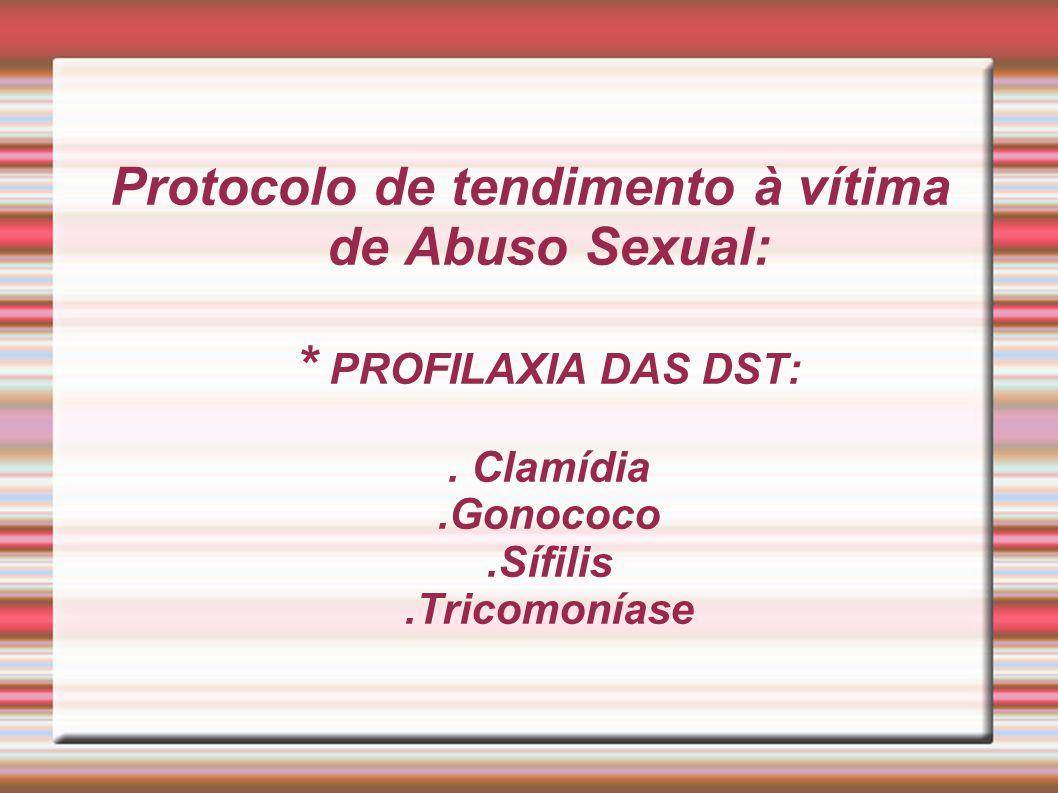 Protocolo de tendimento à vítima de Abuso Sexual: * PROFILAXIA DAS DST:. Clamídia.Gonococo.Sífilis.Tricomoníase