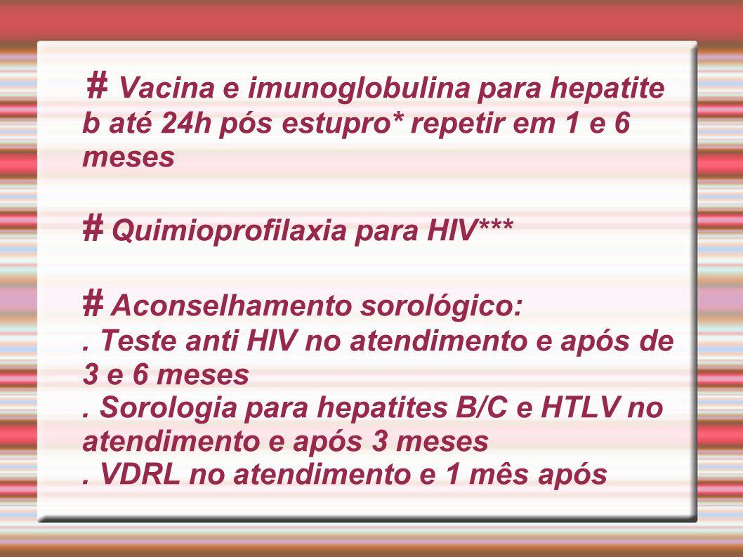 # Vacina e imunoglobulina para hepatite b até 24h pós estupro* repetir em 1 e 6 meses # Quimioprofilaxia para HIV*** # Aconselhamento sorológico:. Tes