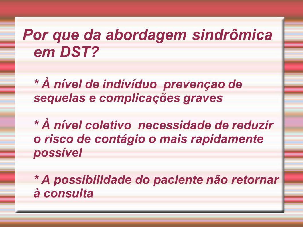 Vantagens da Abordagem Sindrômica em DST: * Manejo rápido de casos, diminuição do número de contato do paciente com o sistema de saúde * Maior cobertura por facilitar a implantaçao no nível primário *Padronização do tratamento * Redução de custos