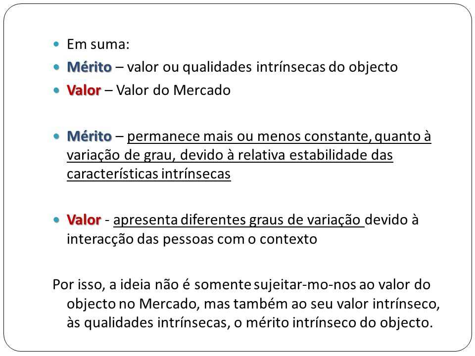  Em suma:  Mérito  Mérito – valor ou qualidades intrínsecas do objecto  Valor  Valor – Valor do Mercado  Mérito  Mérito – permanece mais ou men